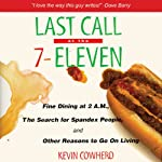 Last Call at the 7-Eleven: Fine Dining at 2 A.M., the Search for Spandex People, and Other Reasons to Go On Living   Kevin Cowherd