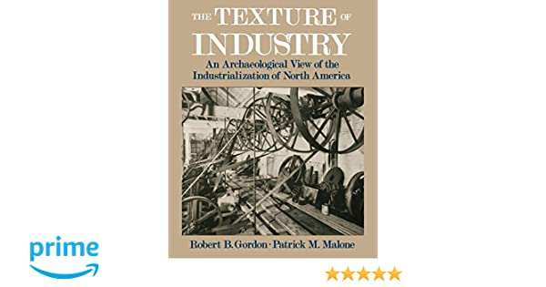 An Archaeological View of the Industrialization of North America The Texture of Industry