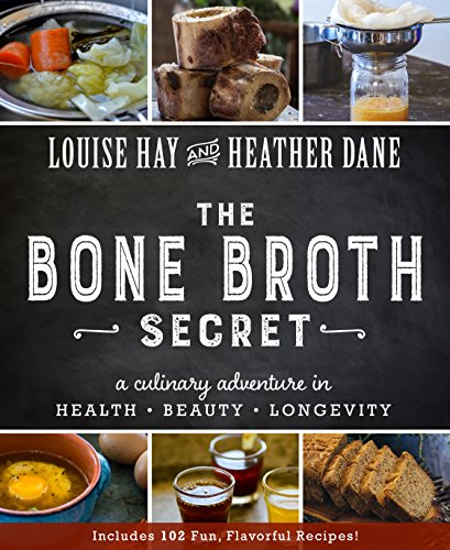 The Bone Broth Secret: A Culinary Adventure in Health, Beauty, and Longevity by Louise Hay, Heather Dane