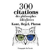 300 citations des philosophes idéalistes (Comprendre la philosophie) | Immanuel Kant, Georg Wilhelm Friedrich Hegel, Arthur Schopenhauer