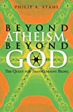 Beyond Atheism, Beyond God, Philip A. Stahl, 1475998244