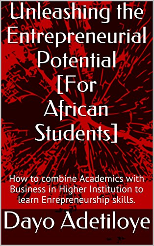 Unleashing Your Entrepreneurial Potential [For African Students]: How to combine Academics with Business in Higher Institution to learn Enrepreneurship skills.