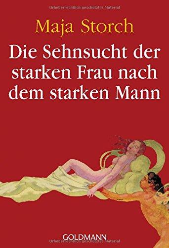 Die Sehnsucht der starken Frau nach dem starken Mann Taschenbuch – 20. September 2010 Maja Storch Goldmann Verlag 3442156637 für Frauen und/oder Mädchen