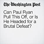 Can Paul Ryan Pull This Off, or Is He Headed for a Brutal Defeat? | Paul Kane