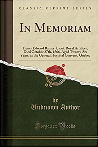 In Memoriam Henry Edward Baines Lieut Royal Artillery Died October 27th 1866 Aged TwentySix Years at the General Hospital Convent Quebec Classic Reprint
