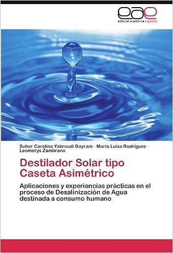 Destilador Solar tipo Caseta Asimétrico: Aplicaciones y experiencias prácticas en el proceso de Desalinización de Agua destinada a consumo humano (Spanish ...