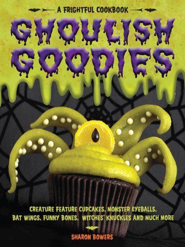 Ghoulish Goodies: Creature Feature Cupcakes, Monster Eyeballs, Bat Wings, Funny Bones, Witches' Knuckles, and Much More! for $<!---->