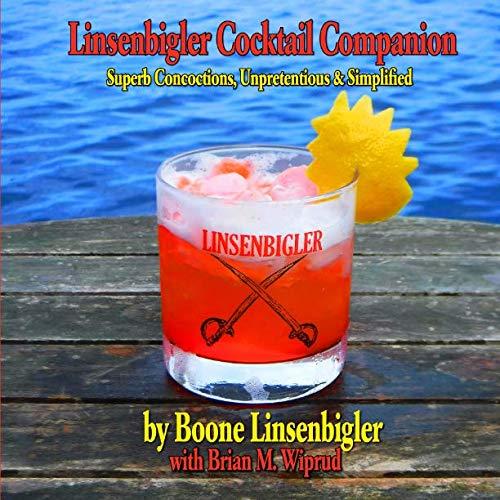 Linsenbigler Cocktail Companion: Superb Concoctions, Unpretentious and Simplified by Boone Linsenbigler, Brian M Wiprud