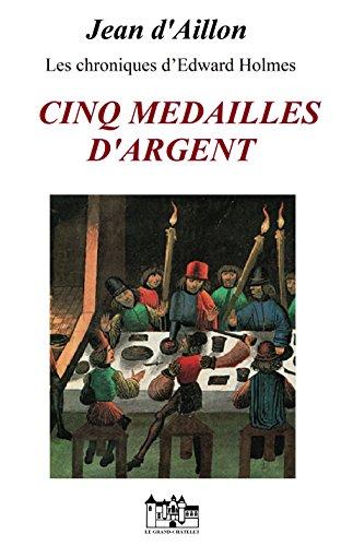 CINQ MEDAILLES D'ARGENT: Les chroniques d'Edward Holmes sous la régence du duc de Bedford et durant la cruelle et sanglante guerre entre les Armagnacs et les Bourguignons (French Edition)
