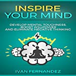 Inspire Your Mind: Develop Mental Toughness, Boost Willpower, and Eliminate Negative Thinking | Ivan Fernandez