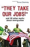 They Take Our Jobs! by Chomsky, Aviva. (Beacon Press,2007) [Paperback]