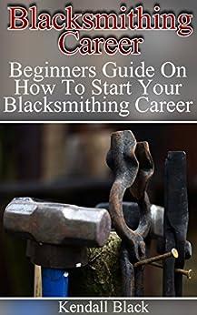 Blacksmithing Career: Beginners Guide On How To Start Your Blacksmithing Career