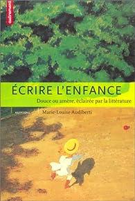 Ecrire l'enfance : Douce ou amère, éclairée par la littérature par Marie-Louise Audiberti