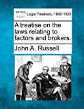 A treatise on the laws relating to factors and Brokers, John A. Russell, 1240157924