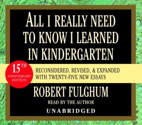 All I Really Need to Know I Learned in Kindergarten: Fifteenth Anniversary Edition Reconsidered, Revised, Expanded With Twenty-Five New Essays