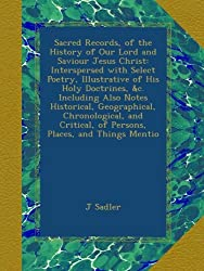 Sacred Records, of the History of Our Lord and Saviour Jesus Christ: Interspersed with Select Poetry, Illustrative of His Holy Doctrines, &c. ... of Persons, Places, and Things Mentio