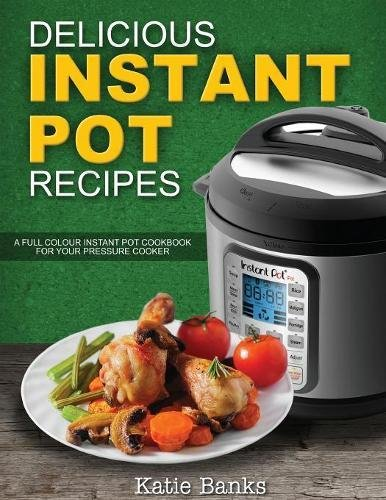 Delicious Instant Pot Recipes: A Full Colour Instant Pot Cookbook for your Pressure Cooker (Instant Pot, Instant Pot Recipes, Instant Pot cookbook, ... Electric Pressure Cooker) (Volume 1)