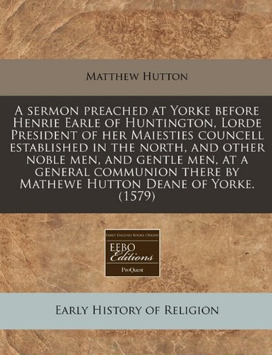Read Online A sermon preached at Yorke before Henrie Earle of Huntington, Lorde President of her Maiesties councell established in the north, and other noble men, ... by Mathewe Hutton Deane of Yorke. (1579) PDF