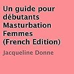 Un guide pour débutants Masturbation Femmes [French Edition] | Jacqueline Donne