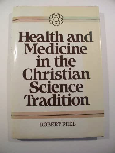 Health and Medicine in the Christian Science Tradition: Principle, Practice, and Challenge (HEALTH/MEDICINE AND THE FAITH TRADITIONS)