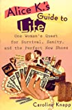 img - for Alice K's Guide to Life: One Woman's Quest for Survival, Sanity, and the Perfect NewShoes book / textbook / text book