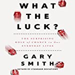 What the Luck?: The Surprising Role of Chance in Our Everyday Lives   Gary Smith