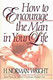 How to Encourage the Man in Your Life, H. Norman Wright, 0849915147