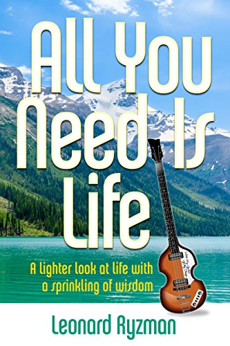 All You Need Is Life: A lighter look at life with a sprinkling of wisdom by [Leonard Ryzman]