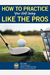 HOW TO PRACTICE YOUR GOLF SWING LIKE THE PROS Kindle Edition