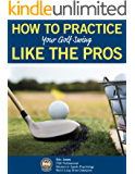 HOW TO PRACTICE YOUR GOLF SWING LIKE THE PROS (English Edition)