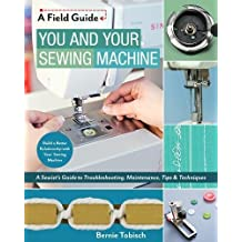 You and Your Sewing Machine: A Sewist's Guide to Troubleshooting, Maintenance, Tips & Techniques