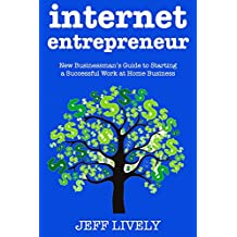 Internet Entrepreneur: New Businessman's Guide to Starting a Successful Work at Home Business