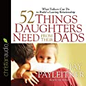 52 Things Daughters Need from Their Dads: What Fathers Can Do to Build a Lasting Relationship Audiobook by Jay Payleitner Narrated by Jay Payleitner