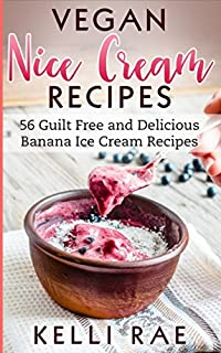Vegan Nice Cream Recipes: 56 Guilt Free and Delicious Banana Ice Cream Recipes