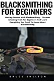 img - for Blacksmithing For Beginners: Getting Started With Blacksmithing - Discover Amazing Tools For Beginners And Learn Everything You Need To Know About Blacksmithing book / textbook / text book
