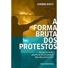 A forma bruta dos protestos: Das manifestações de junho de 2013 à queda de Dilma Rousseff em 2016