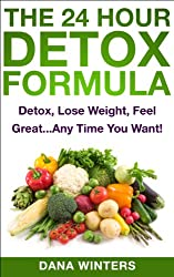 The 24 Hour Detox Formula : Detox, Lose Weight, Feel Great...Any Time You Want! (English Edition)