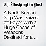 A North Korean Ship Was Seized off Egypt With a Huge Cache of Weapons Destined for a Surprising Buyer | Joby Warrick