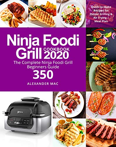 Ninja Foodi Grill Cookbook 2020: The Complete Ninja Foodi Grill Beginners Guide 350 | Quick-to-Make Recipes for Indoor Grilling & Air Frying | Meal Plan by [Mac, Alexander]