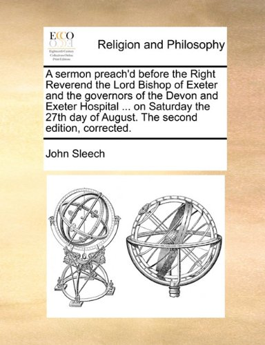 Download A sermon preach'd before the Right Reverend the Lord Bishop of Exeter and the governors of the Devon and Exeter Hospital ... on Saturday the 27th day of August. The second edition, corrected. pdf epub