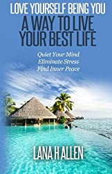 Love Yourself Being You: A Way to Live Your Best Life: Quiet Your Mind, Eliminate Stress, Find Inner, Peace