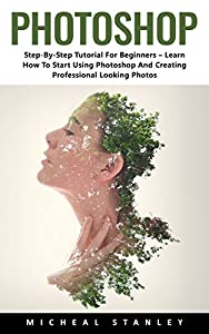 Photoshop: Step-By-Step Tutorial For Beginners – Learn How To Start Using Photoshop And Creating Professional Looking Photos