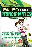 Paleo: Paleo Para Principiantes: La Guia Que Te Enseñará Paso A Paso A Bajar De Peso, Mantener Una Figura Envidiable Y Una Salud Óptima (Dieta Paleo) (Spanish Edition)