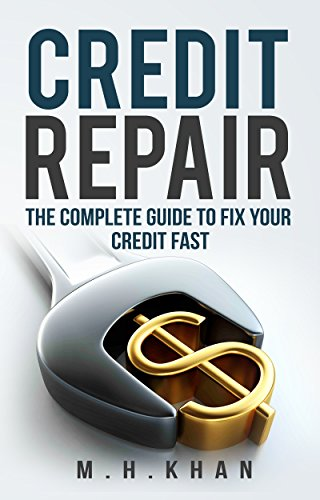 Credit Repair: The Complete Guide To Fix Your Credit Fast (Best Way To Raise Credit Score Fast)