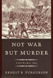 Not War but Murder - Cold Harbor, 1864, Ernest B. Furgurson, 0679455175