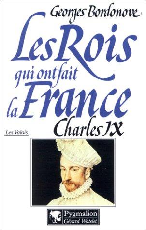Les Rois qui ont fait la France, les Valois : Charles IX Georges Bordonove