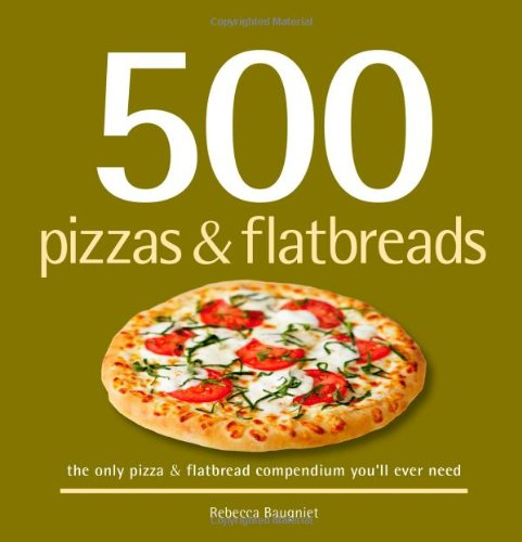 500 Pizzas & Flatbreads: The Only Pizza & Flatbread Compendium You'll Ever Need (500 Series Cookbooks) (Best Way To Make Pizza At Home)