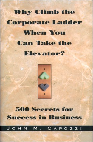 Download Why Climb the Corporate Ladder When You Can Take The Elevator?: 500 Secrets for Success in Business PDF
