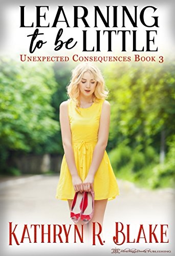 Learning to be Little: Kelly's Story (Unexpected Consequences Book ()