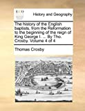 The History of the English Baptists, from the Reformation to the Beginning of the Reign of King George I by Tho Crosby, Thomas Crosby, 1140743880
